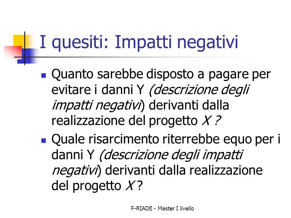 F-RIADE - Master I livello I quesiti: Impatti negativi Quanto sarebbe disposto a pagare per evitare i danni Y (descrizione degli impatti negativi) derivanti dalla realizzazione del progetto X .