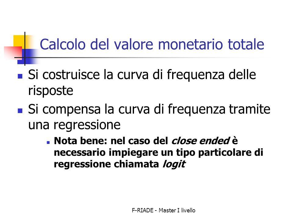 F-RIADE - Master I livello Calcolo del valore monetario totale Si costruisce la curva di frequenza delle risposte Si compensa la curva di frequenza tramite una regressione Nota bene: nel caso del close ended è necessario impiegare un tipo particolare di regressione chiamata logit