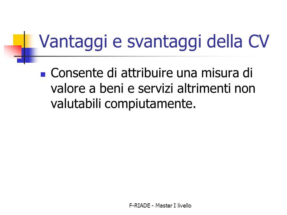 F-RIADE - Master I livello Vantaggi e svantaggi della CV Consente di attribuire una misura di valore a beni e servizi altrimenti non valutabili compiutamente.