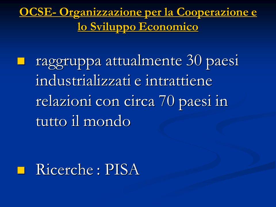 OCSE- Organizzazione per la Cooperazione e lo Sviluppo Economico raggruppa attualmente 30 paesi industrializzati e intrattiene relazioni con circa 70 paesi in tutto il mondo raggruppa attualmente 30 paesi industrializzati e intrattiene relazioni con circa 70 paesi in tutto il mondo Ricerche : PISA Ricerche : PISA