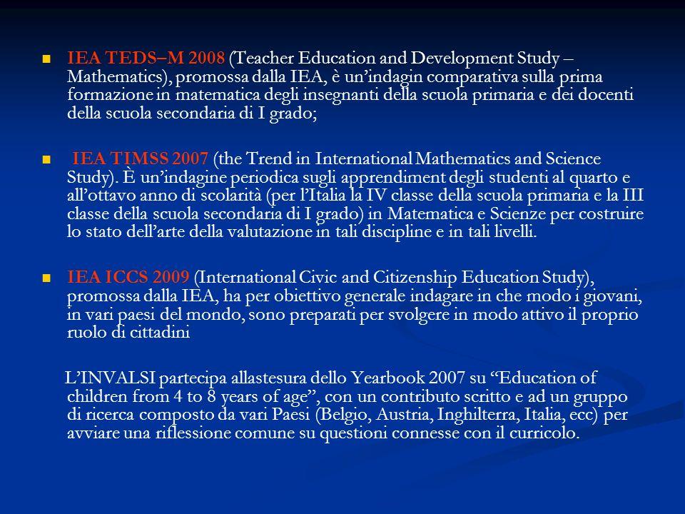IEA TEDS–M 2008 (Teacher Education and Development Study – Mathematics), promossa dalla IEA, è unindagin comparativa sulla prima formazione in matematica degli insegnanti della scuola primaria e dei docenti della scuola secondaria di I grado; IEA TIMSS 2007 (the Trend in International Mathematics and Science Study).