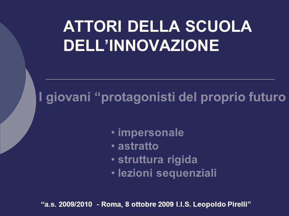 a.s. 2009/2010 - Roma, 8 ottobre 2009 I.I.S. Leopoldo Pirelli ATTORI DELLA SCUOLA DELLINNOVAZIONE I giovani protagonisti del proprio futuro impersonal