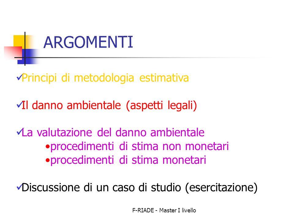 F-RIADE - Master I livello ARGOMENTI Principi di metodologia estimativa Il danno ambientale (aspetti legali) La valutazione del danno ambientale proce