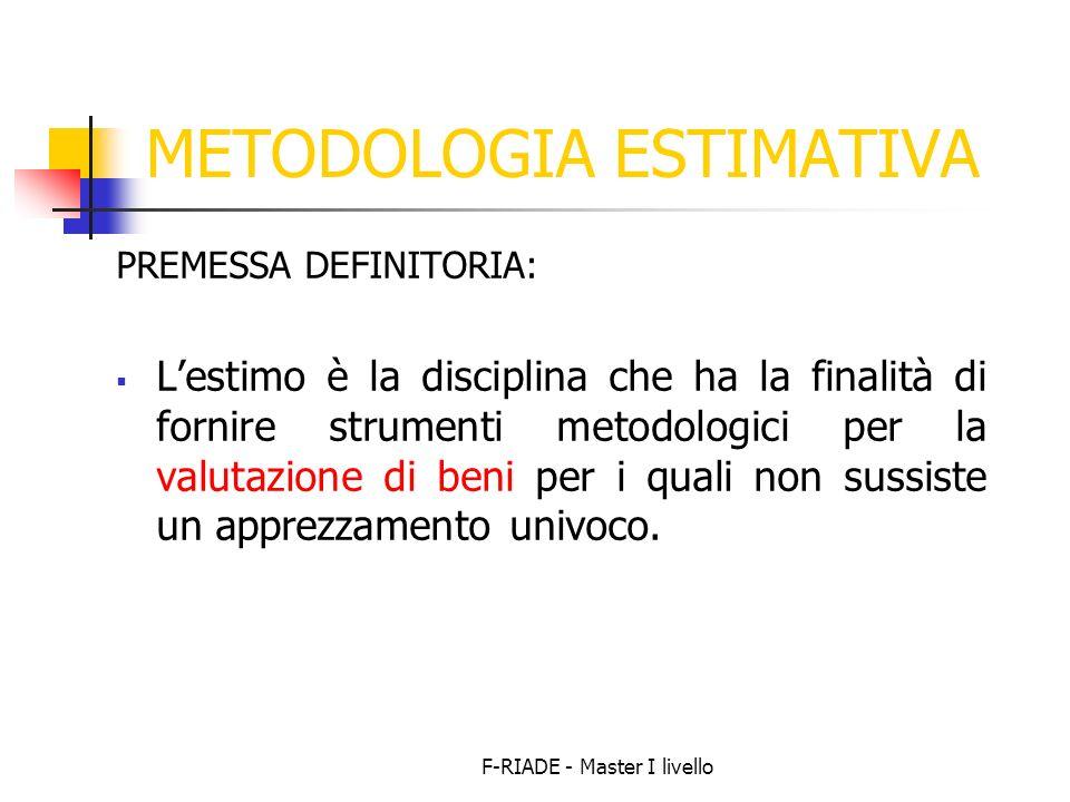 F-RIADE - Master I livello METODOLOGIA ESTIMATIVA PREMESSA DEFINITORIA: Lestimo è la disciplina che ha la finalità di fornire strumenti metodologici p