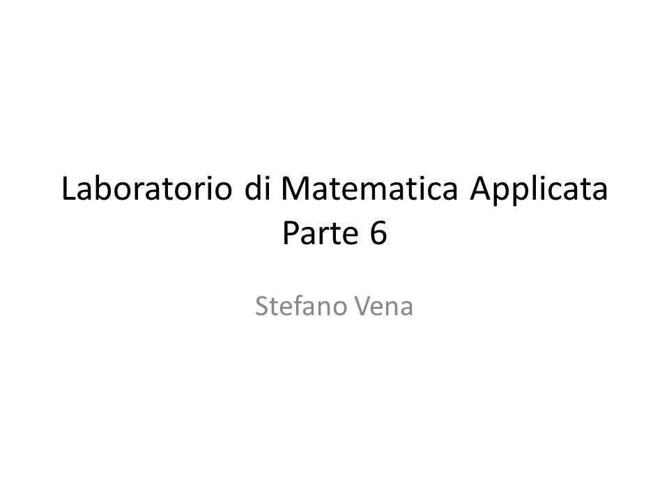 Laboratorio di Matematica Applicata Parte 6 Stefano Vena