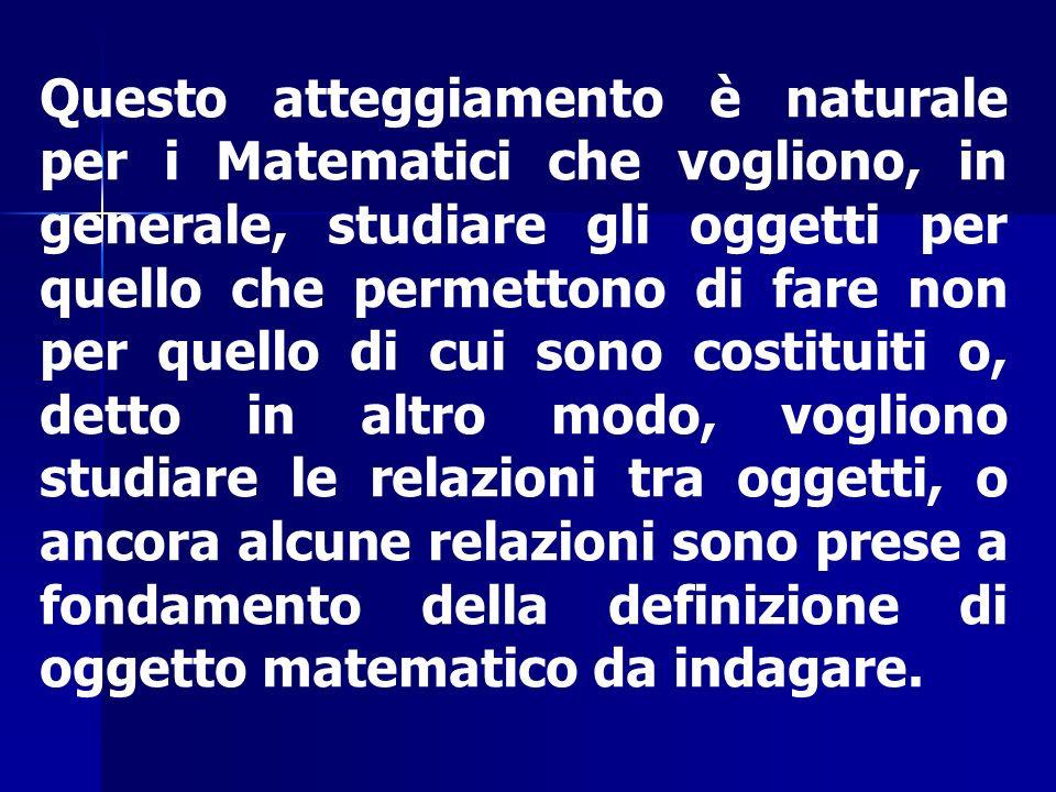 Questo atteggiamento è naturale per i Matematici che vogliono, in generale, studiare gli oggetti per quello che permettono di fare non per quello di c
