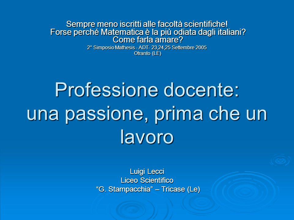 Professione docente: una passione, prima che un lavoro Sempre meno iscritti alle facoltà scientifiche! Forse perché Matematica è la più odiata dagli i