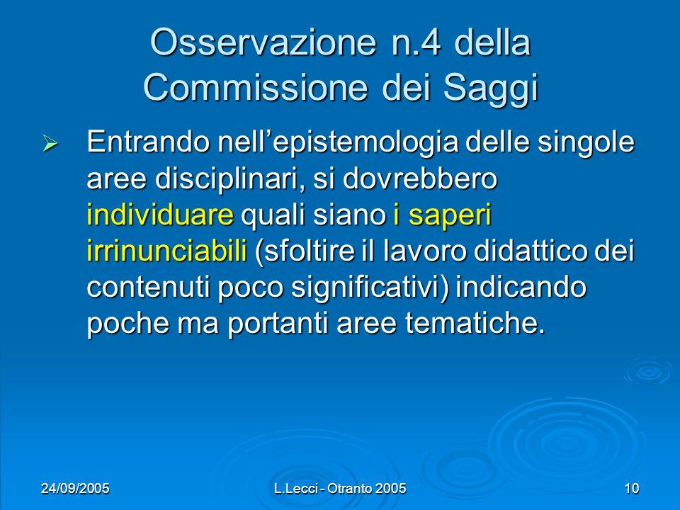 24/09/2005L.Lecci - Otranto 200510 Osservazione n.4 della Commissione dei Saggi Entrando nellepistemologia delle singole aree disciplinari, si dovrebbero individuare quali siano i saperi irrinunciabili (sfoltire il lavoro didattico dei contenuti poco significativi) indicando poche ma portanti aree tematiche.