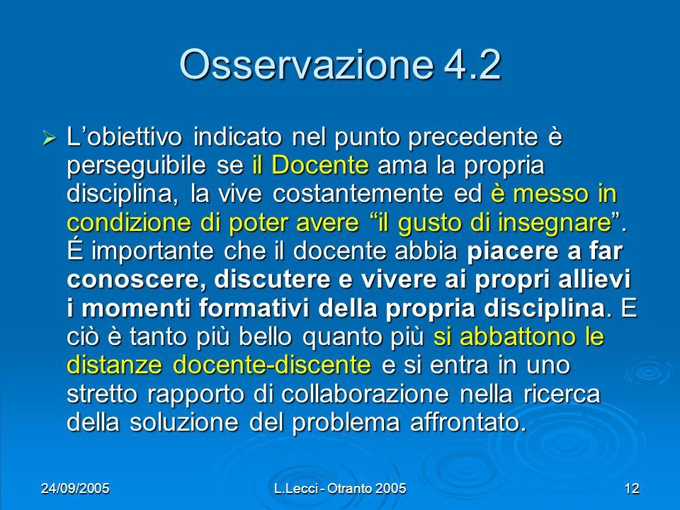 24/09/2005L.Lecci - Otranto 200512 Osservazione 4.2 Lobiettivo indicato nel punto precedente è perseguibile se il Docente ama la propria disciplina, la vive costantemente ed è messo in condizione di poter avere il gusto di insegnare.