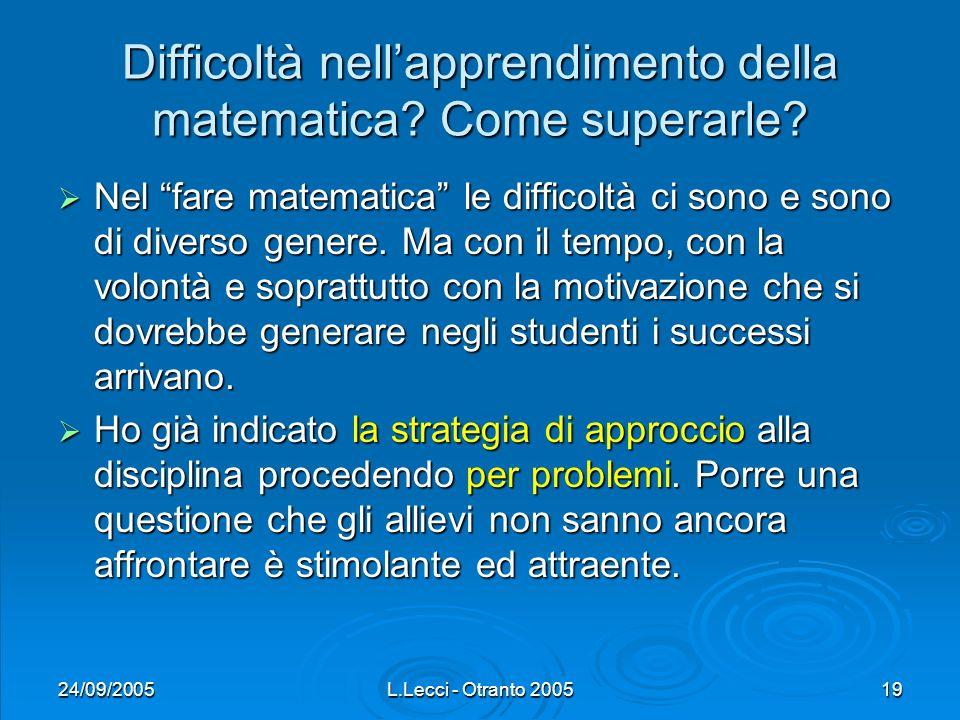 24/09/2005L.Lecci - Otranto 200519 Difficoltà nellapprendimento della matematica? Come superarle? Nel fare matematica le difficoltà ci sono e sono di