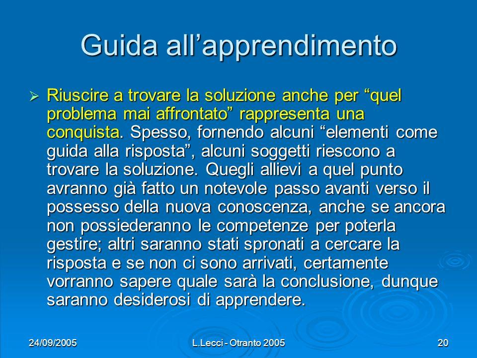 24/09/2005L.Lecci - Otranto 200520 Guida allapprendimento Riuscire a trovare la soluzione anche per quel problema mai affrontato rappresenta una conqu