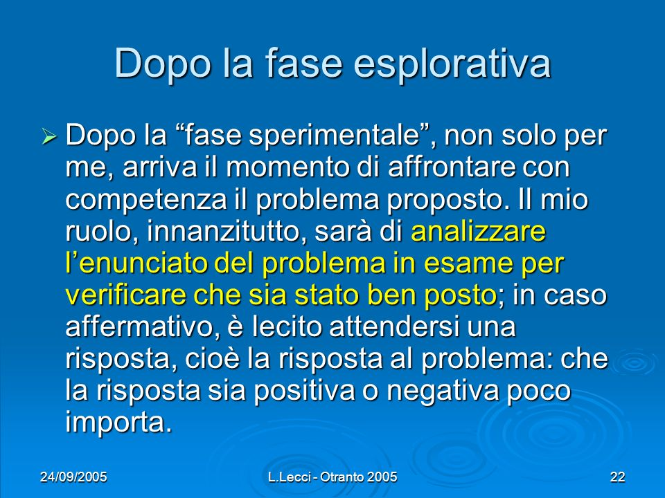24/09/2005L.Lecci - Otranto 200522 Dopo la fase esplorativa Dopo la fase sperimentale, non solo per me, arriva il momento di affrontare con competenza il problema proposto.