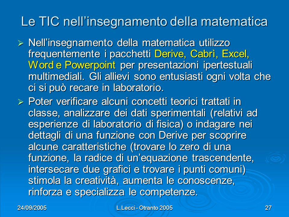 24/09/2005L.Lecci - Otranto 200527 Le TIC nellinsegnamento della matematica Nellinsegnamento della matematica utilizzo frequentemente i pacchetti Derive, Cabrì, Excel, Word e Powerpoint per presentazioni ipertestuali multimediali.