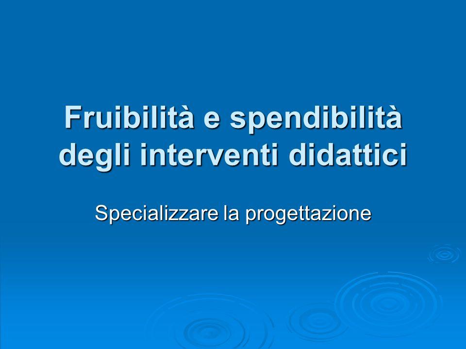 Fruibilità e spendibilità degli interventi didattici Specializzare la progettazione