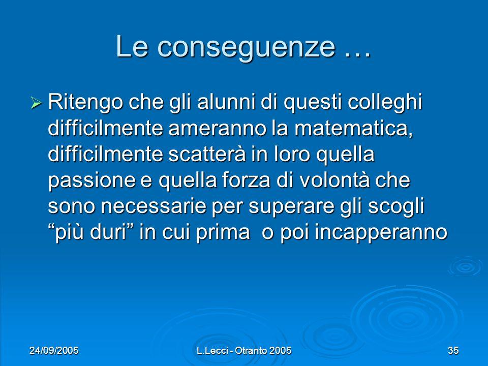 24/09/2005L.Lecci - Otranto 200535 Le conseguenze … Ritengo che gli alunni di questi colleghi difficilmente ameranno la matematica, difficilmente scat
