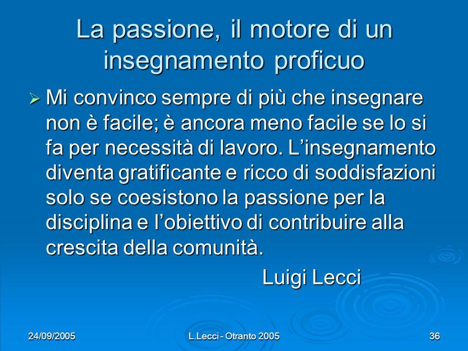 24/09/2005L.Lecci - Otranto 200536 La passione, il motore di un insegnamento proficuo Mi convinco sempre di più che insegnare non è facile; è ancora m