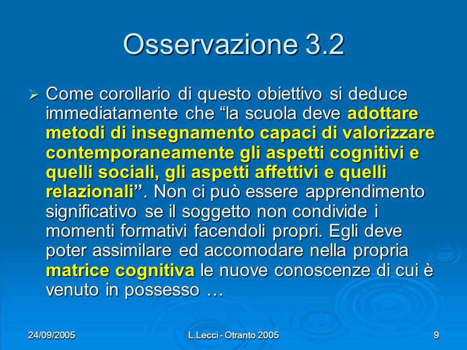 24/09/2005L.Lecci - Otranto 20059 Osservazione 3.2 Come corollario di questo obiettivo si deduce immediatamente che la scuola deve adottare metodi di insegnamento capaci di valorizzare contemporaneamente gli aspetti cognitivi e quelli sociali, gli aspetti affettivi e quelli relazionali.