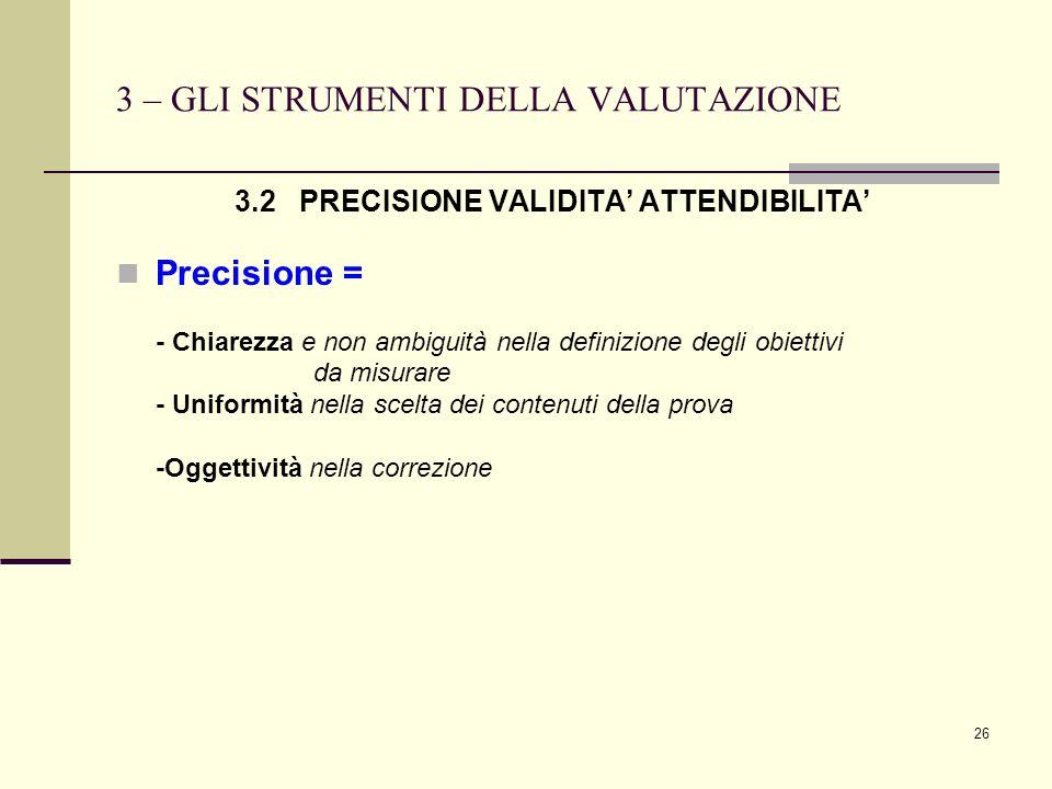 26 3 – GLI STRUMENTI DELLA VALUTAZIONE 3.2 PRECISIONE VALIDITA ATTENDIBILITA Precisione = - Chiarezza e non ambiguità nella definizione degli obiettiv