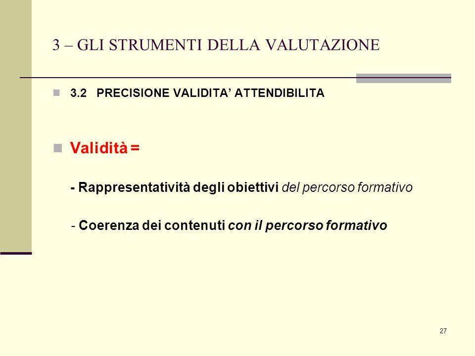 27 3 – GLI STRUMENTI DELLA VALUTAZIONE 3.2 PRECISIONE VALIDITA ATTENDIBILITA Validità = - Rappresentatività degli obiettivi del percorso formativo - C