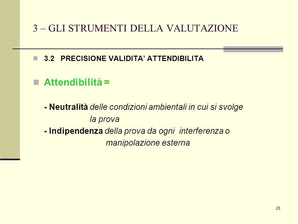 28 3 – GLI STRUMENTI DELLA VALUTAZIONE 3.2 PRECISIONE VALIDITA ATTENDIBILITA Attendibilità = - Neutralità delle condizioni ambientali in cui si svolge