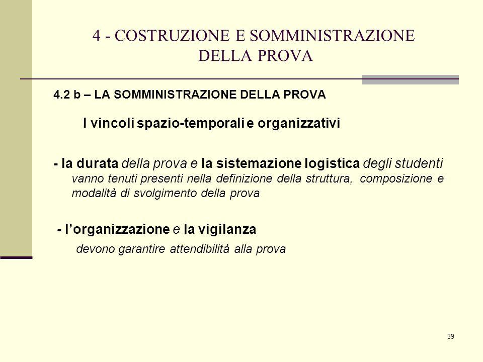39 4 - COSTRUZIONE E SOMMINISTRAZIONE DELLA PROVA 4.2 b – LA SOMMINISTRAZIONE DELLA PROVA I vincoli spazio-temporalie organizzativi - la durata della