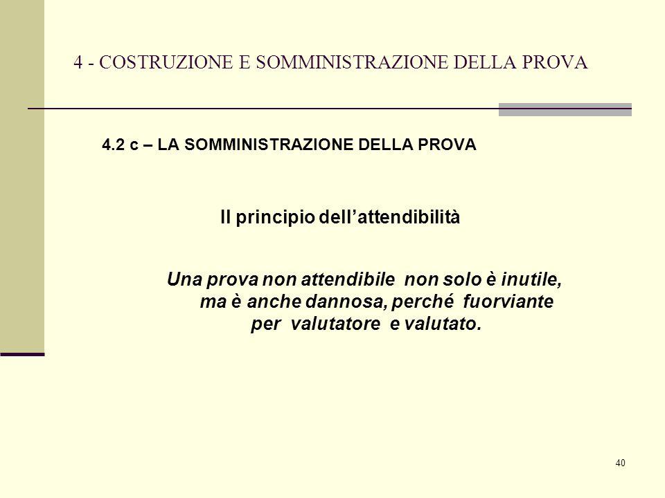 40 4 - COSTRUZIONE E SOMMINISTRAZIONE DELLA PROVA 4.2 c – LA SOMMINISTRAZIONE DELLA PROVA Il principio dellattendibilità Una prova non attendibile non