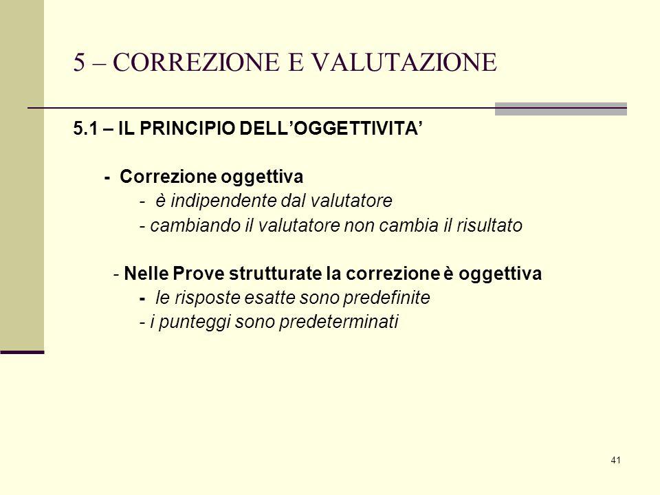 41 5 – CORREZIONE E VALUTAZIONE 5.1 – IL PRINCIPIO DELLOGGETTIVITA - Correzione oggettiva - è indipendente dal valutatore - cambiando il valutatore no