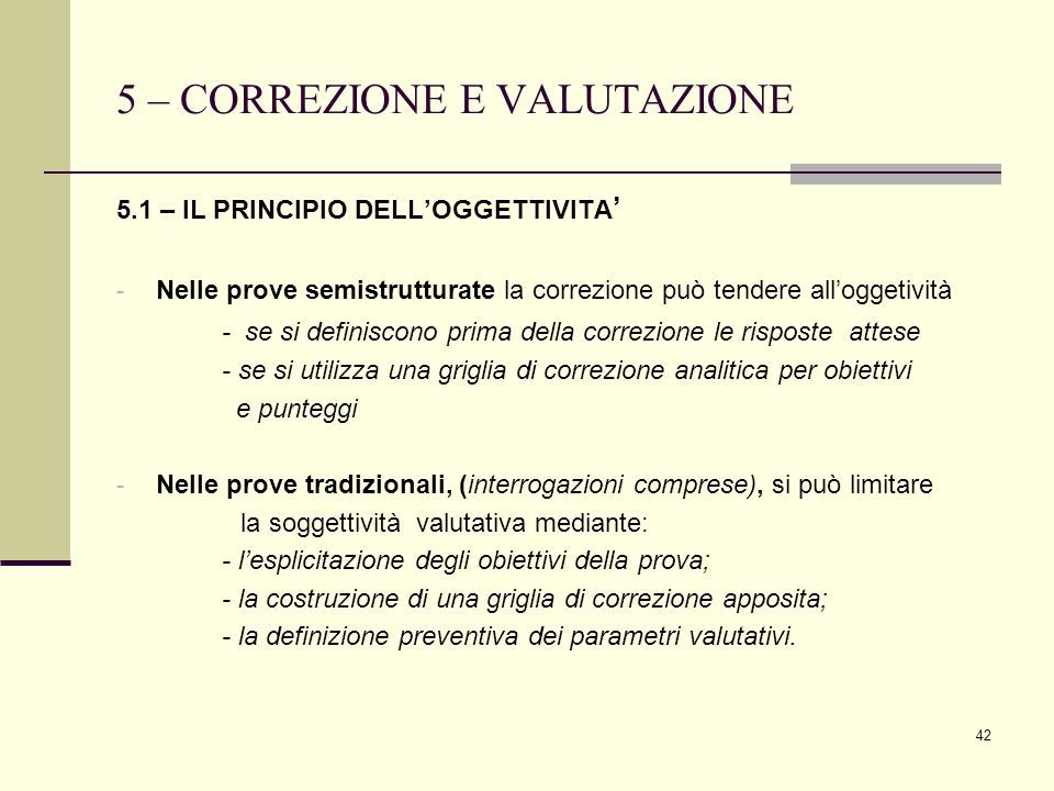 42 5 – CORREZIONE E VALUTAZIONE 5.1 – IL PRINCIPIO DELLOGGETTIVITA - Nelle prove semistrutturate la correzione può tendere alloggetività - se si defin