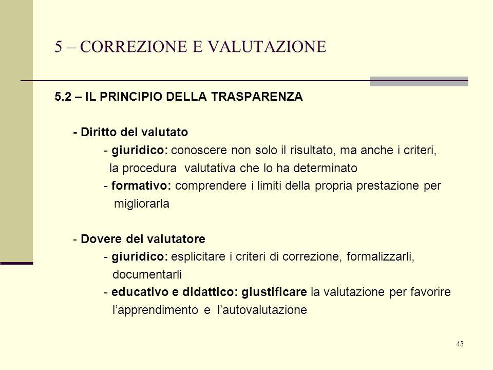 43 5 – CORREZIONE E VALUTAZIONE 5.2 – IL PRINCIPIO DELLA TRASPARENZA - Diritto del valutato - giuridico: conoscere non solo il risultato, ma anche i c