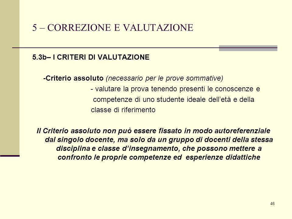 46 5 – CORREZIONE E VALUTAZIONE 5.3b– I CRITERI DI VALUTAZIONE -Criterio assoluto (necessario per le prove sommative) - valutare la prova tenendo pres