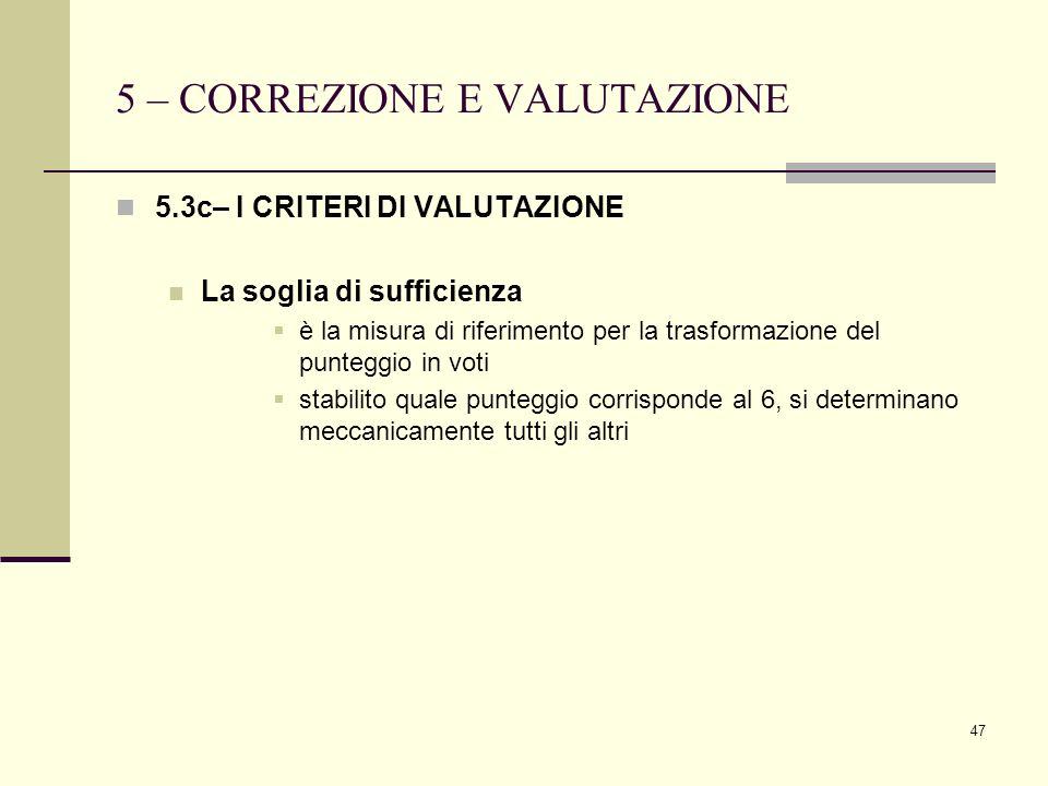 47 5 – CORREZIONE E VALUTAZIONE 5.3c– I CRITERI DI VALUTAZIONE La soglia di sufficienza è la misura di riferimento per la trasformazione del punteggio