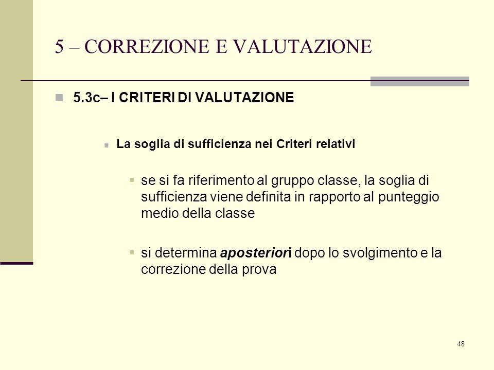 48 5 – CORREZIONE E VALUTAZIONE 5.3c– I CRITERI DI VALUTAZIONE La soglia di sufficienza nei Criteri relativi se si fa riferimento al gruppo classe, la