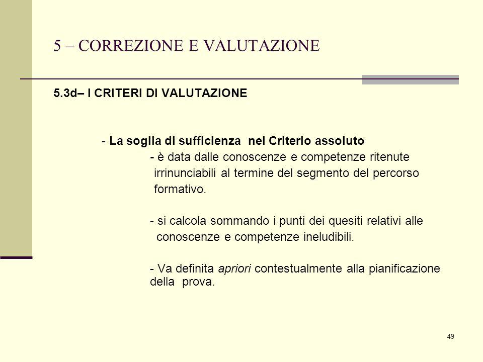 49 5 – CORREZIONE E VALUTAZIONE 5.3d– I CRITERI DI VALUTAZIONE - La soglia di sufficienza nel Criterio assoluto - è data dalle conoscenze e competenze