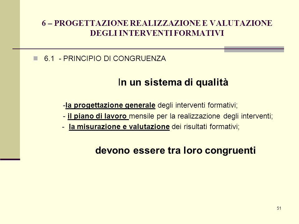 51 6 – PROGETTAZIONE REALIZZAZIONE E VALUTAZIONE DEGLI INTERVENTI FORMATIVI 6.1 - PRINCIPIO DI CONGRUENZA In un sistema di qualità -la progettazione g