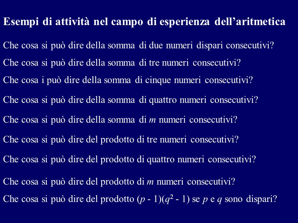 Esempi di attività nel campo di esperienza dellaritmetica Che cosa si può dire della somma di due numeri dispari consecutivi? Che cosa si può dire del