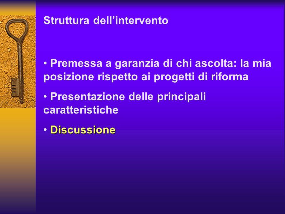 Struttura dellintervento Premessa a garanzia di chi ascolta: la mia posizione rispetto ai progetti di riforma Presentazione delle principali caratteri