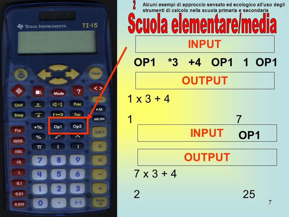 7 Alcuni esempi di approccio sensato ed ecologico alluso degli strumenti di calcolo nella scuola primaria e secondaria OP1*3+4OP11 INPUT OUTPUT 1 x 3 + 4 1 7 7 x 3 + 4 2 25 INPUT OP1 OUTPUT