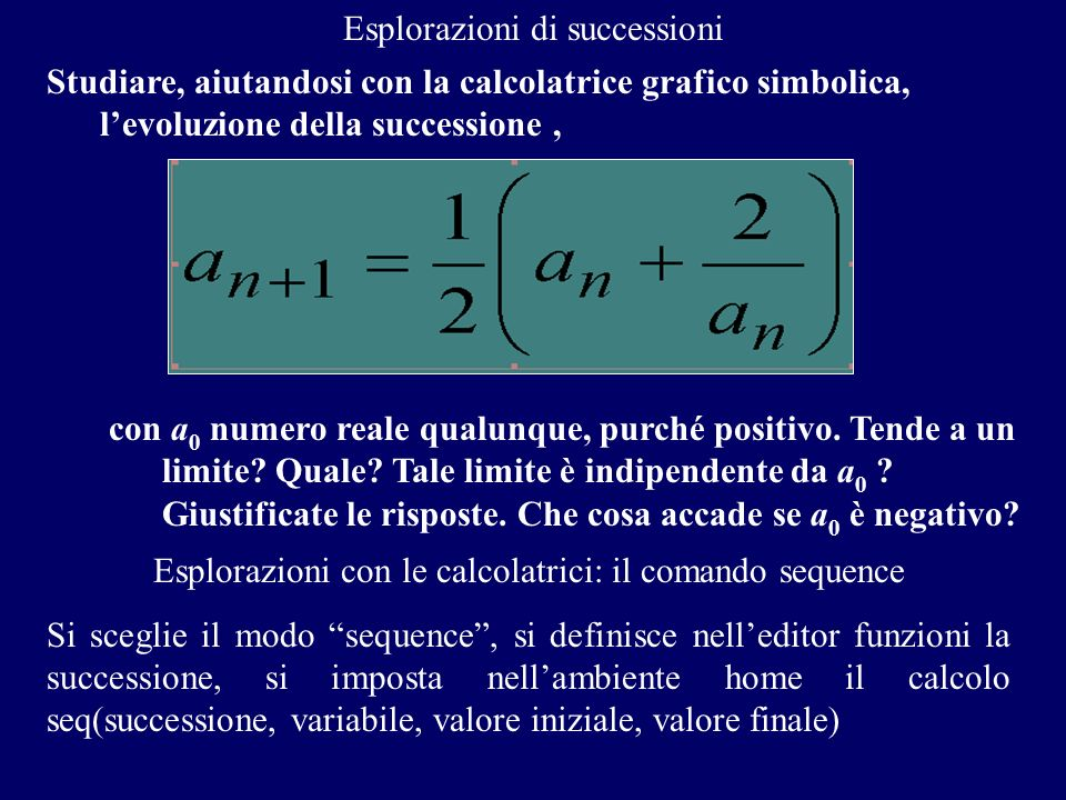 Esplorazioni di successioni Studiare, aiutandosi con la calcolatrice grafico simbolica, levoluzione della successione, con a 0 numero reale qualunque,