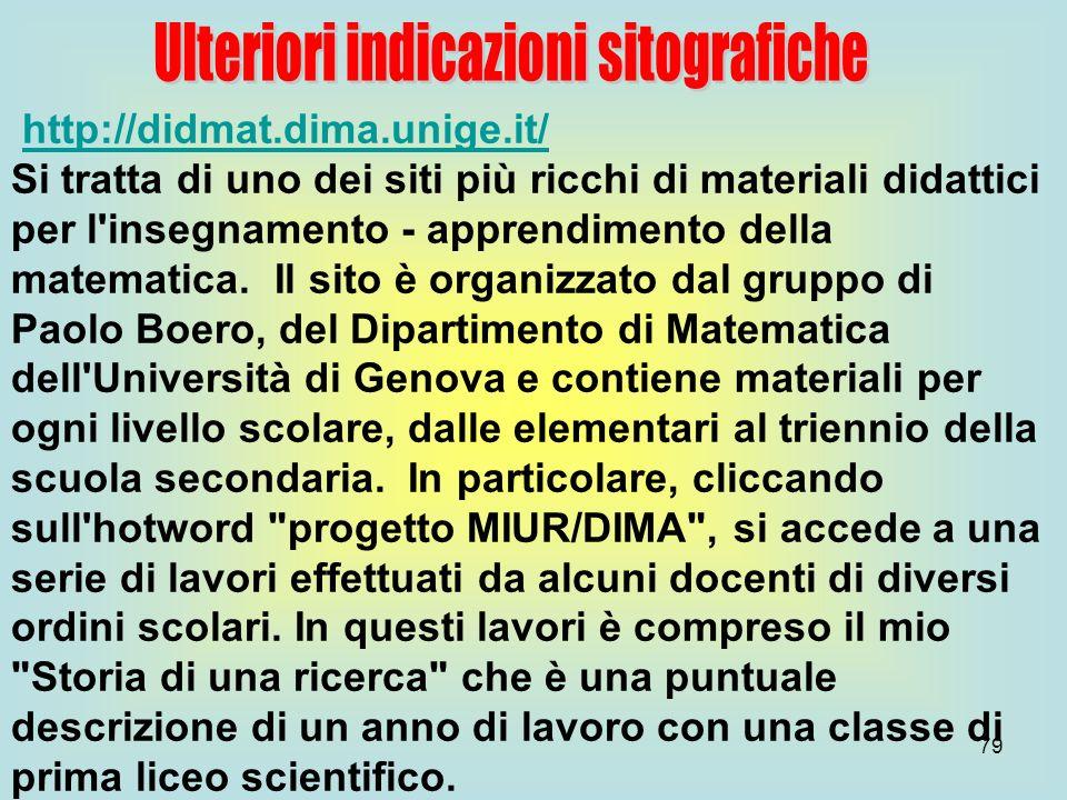 79 http://didmat.dima.unige.it/ Si tratta di uno dei siti più ricchi di materiali didattici per l'insegnamento - apprendimento della matematica. Il si