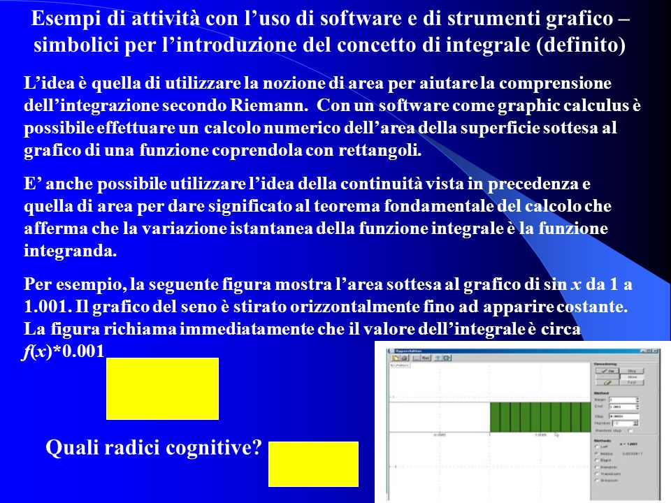 Esempi di attività con luso di software e di strumenti grafico – simbolici per lintroduzione del concetto di integrale (definito) Lidea è quella di ut