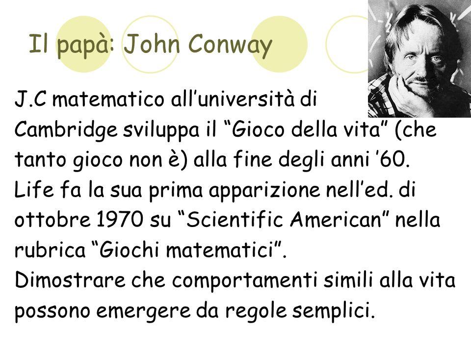 Il papà: John Conway J.C matematico alluniversità di Cambridge sviluppa il Gioco della vita (che tanto gioco non è) alla fine degli anni 60. Life fa l