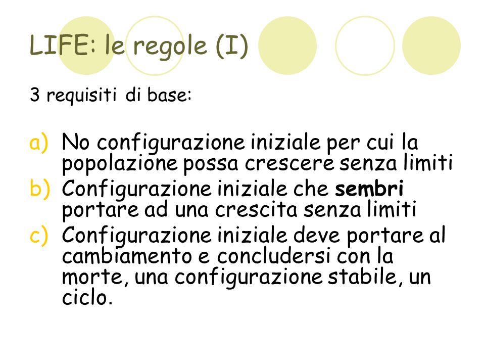 LIFE: le regole (I) 3 requisiti di base: a)No configurazione iniziale per cui la popolazione possa crescere senza limiti b)Configurazione iniziale che