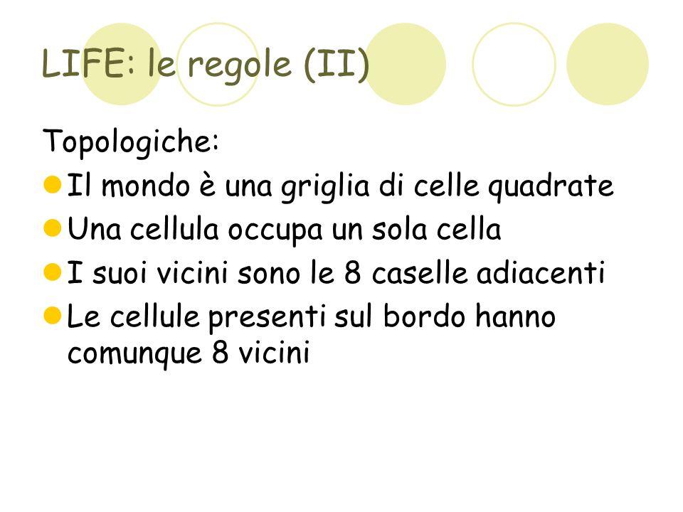 LIFE: le regole (III) Se una cellula ha più di 3 vicini muore Se una cellula ha meno di 2 vicini muore Una casella vuota genera una cellula se ha esattamente 3 vicini In ogni altro caso, nulla cambia Nascite e morti avvengono nello stesso istante