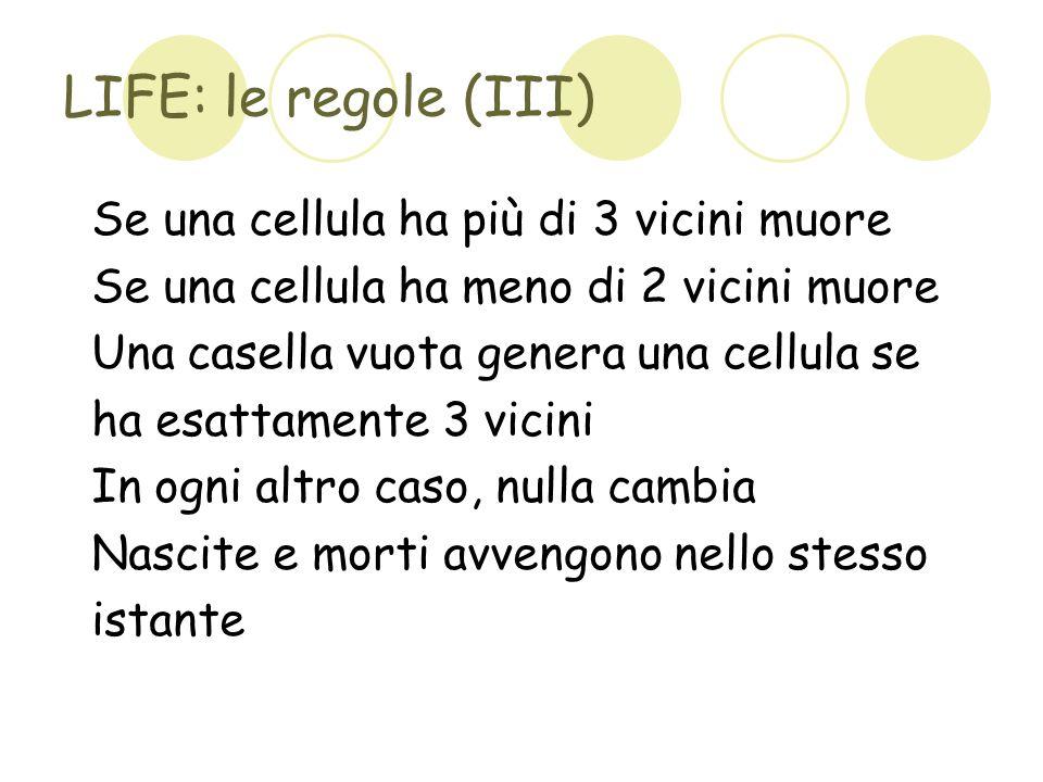 LIFE: le regole (III) Se una cellula ha più di 3 vicini muore Se una cellula ha meno di 2 vicini muore Una casella vuota genera una cellula se ha esat