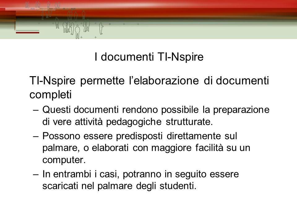 I documenti TI-Nspire TI-Nspire permette lelaborazione di documenti completi –Questi documenti rendono possibile la preparazione di vere attività pedagogiche strutturate.