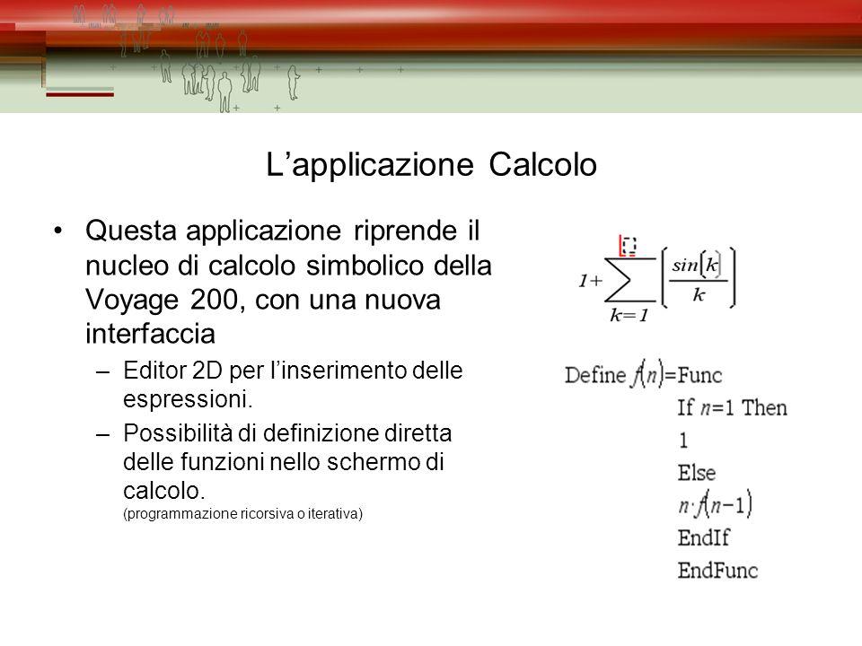 Lapplicazione Calcolo Questa applicazione riprende il nucleo di calcolo simbolico della Voyage 200, con una nuova interfaccia –Editor 2D per linserimento delle espressioni.