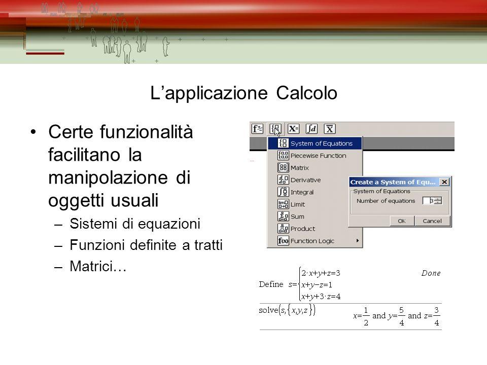 Lapplicazione Calcolo Certe funzionalità facilitano la manipolazione di oggetti usuali –Sistemi di equazioni –Funzioni definite a tratti –Matrici…