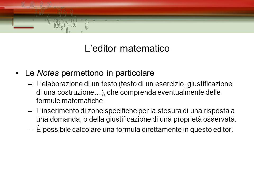 Leditor matematico Le Notes permettono in particolare –Lelaborazione di un testo (testo di un esercizio, giustificazione di una costruzione…), che comprenda eventualmente delle formule matematiche.
