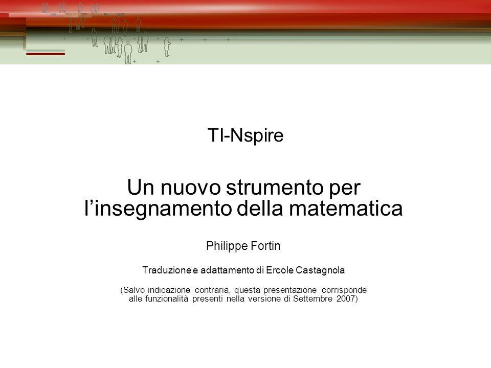 TI-Nspire Un nuovo strumento per linsegnamento della matematica Philippe Fortin Traduzione e adattamento di Ercole Castagnola (Salvo indicazione contraria, questa presentazione corrisponde alle funzionalità presenti nella versione di Settembre 2007)