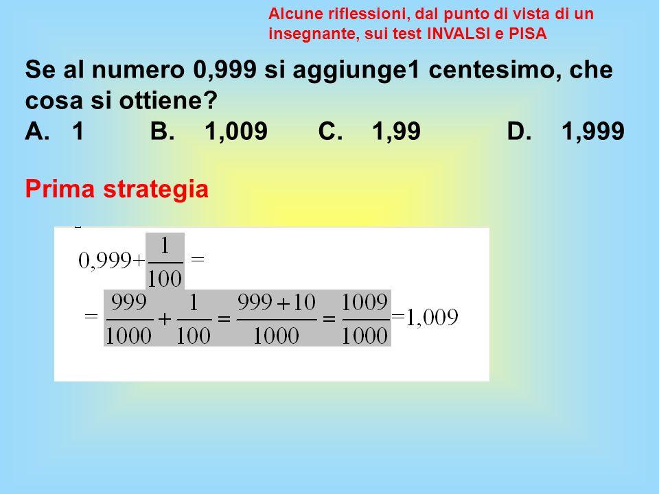 Se al numero 0,999 si aggiunge1 centesimo, che cosa si ottiene? A. 1 B. 1,009 C. 1,99 D. 1,999 Alcune riflessioni, dal punto di vista di un insegnante